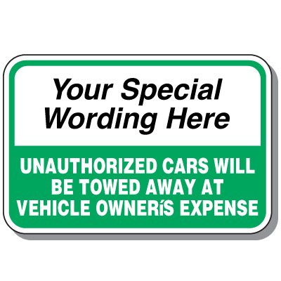 Semi-Custom Worded Signs - Unauthorized Cars Will Be Towed Away At Vehicle Owner's Expense