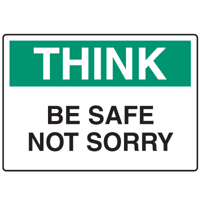 Informational Signs - Think Be Safe Not Sorry