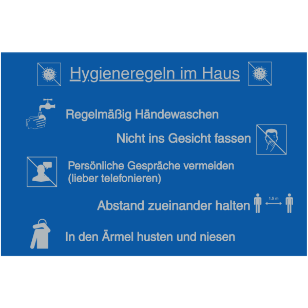 Vorlage: Hygieneregeln im Haus: Regelmäßig Händewaschen - Nicht ins Gesicht fassen - Persönliche Gespräche vermeiden (lieber telefonieren) - Abstand zueinander halten