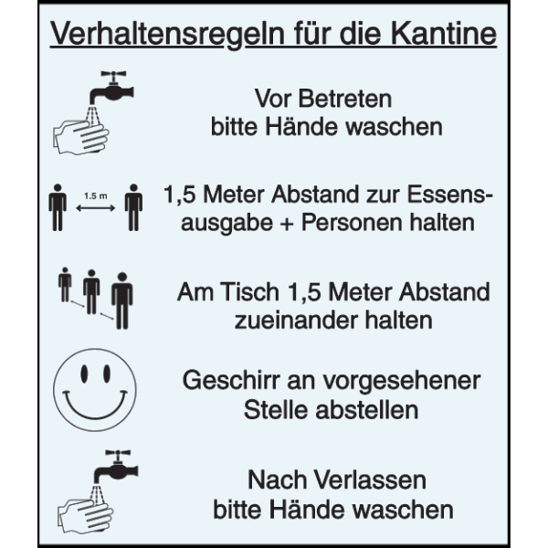 Vorlage: Verhaltensregeln für die Kantine: Vor Betreten bitte Hände waschen - 1,5 Meter Abstand zur Essensausgabe + Personen halten - Am Tisch 1,5 Meter Abstand zueinander halten - Geschirr an vorgesehener Stelle abstellen - Nach Verlassen bitte Hände waschen