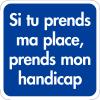 Panneaux de signalisation de parking handicapés - Si tu prends ma place, prends mon handicap