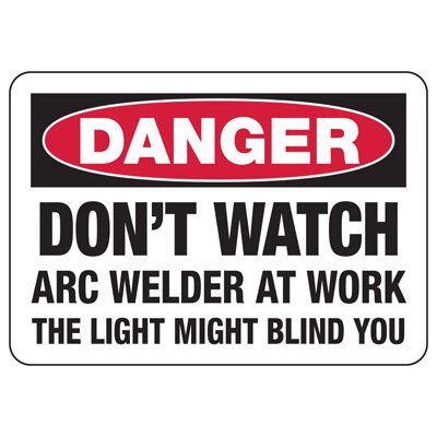 Welding Safety Signs - Danger Don't Watch Arc Welder At Work The Light Might Blind You