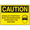 OSHA Caution Signs - Goggles Must Be Worn When Operating Machine