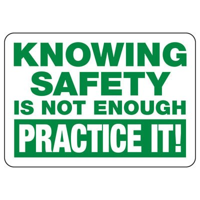 Knowing Safety Is Not Enough Practice It - Safety Reminder Signs